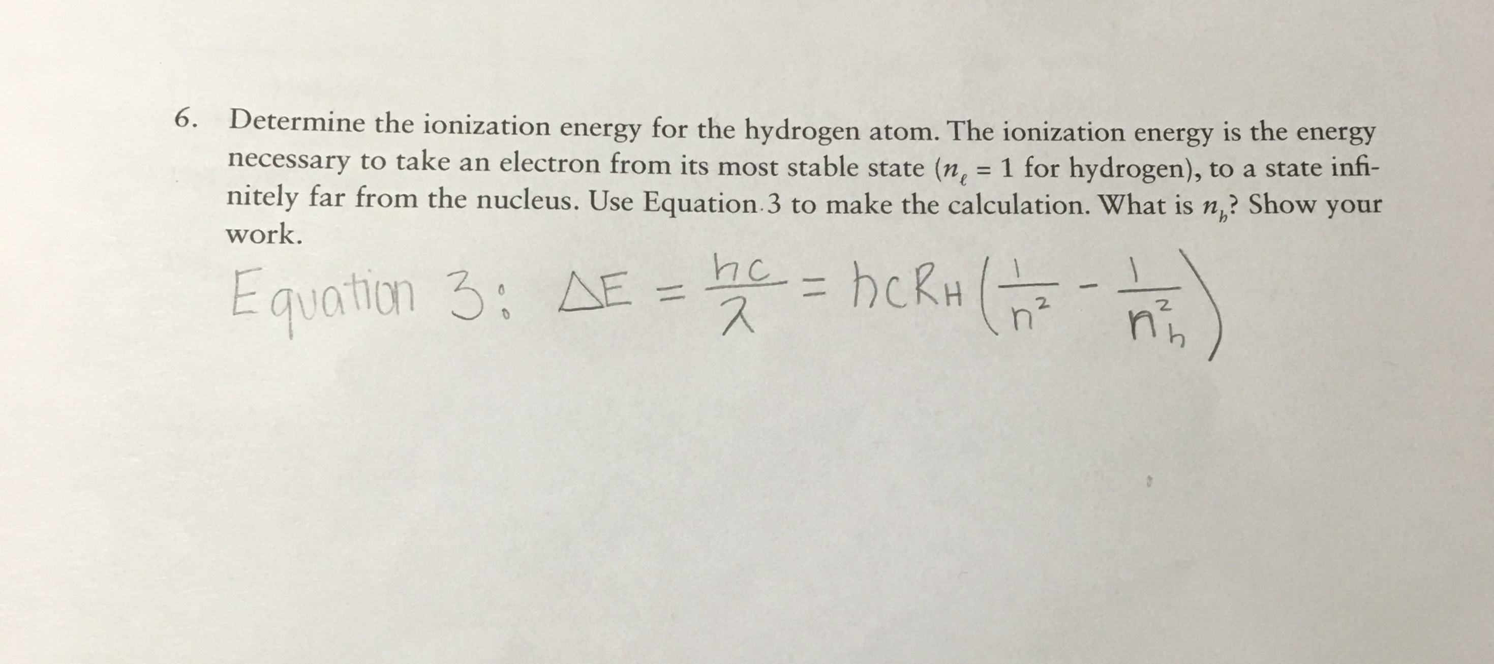 6. Determine the ionization energy for the hydrogen atom. The ionization energy is the energy necessary to take an electron from its most stable state (n, = 1 for hydrogen), to a state infi- nitely far from the nucleus. Use Equation 3 to make the calculation. What is n? Show your work. he hckH Equation 3: A E 2. n