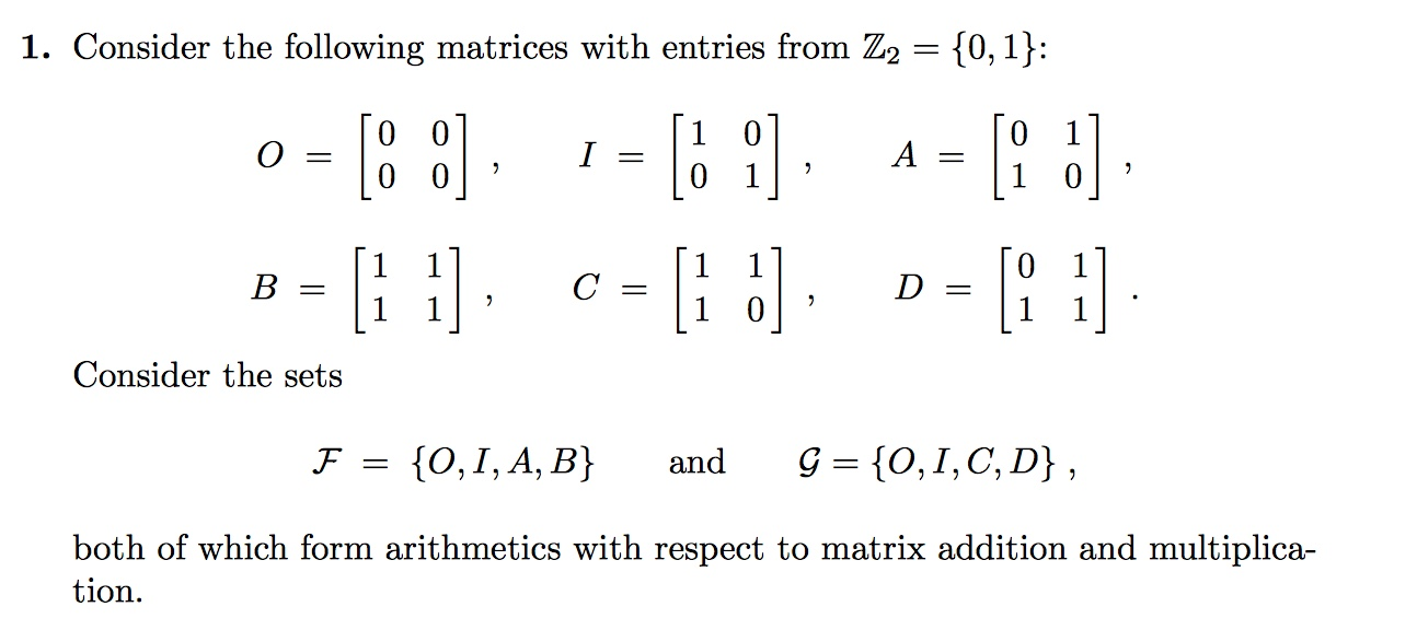 1. Consider the following matrices with entries from Z2 - 10, 1) D= Consider the sets both of which form arithmetics with respect to matrix addition and multiplica- tion