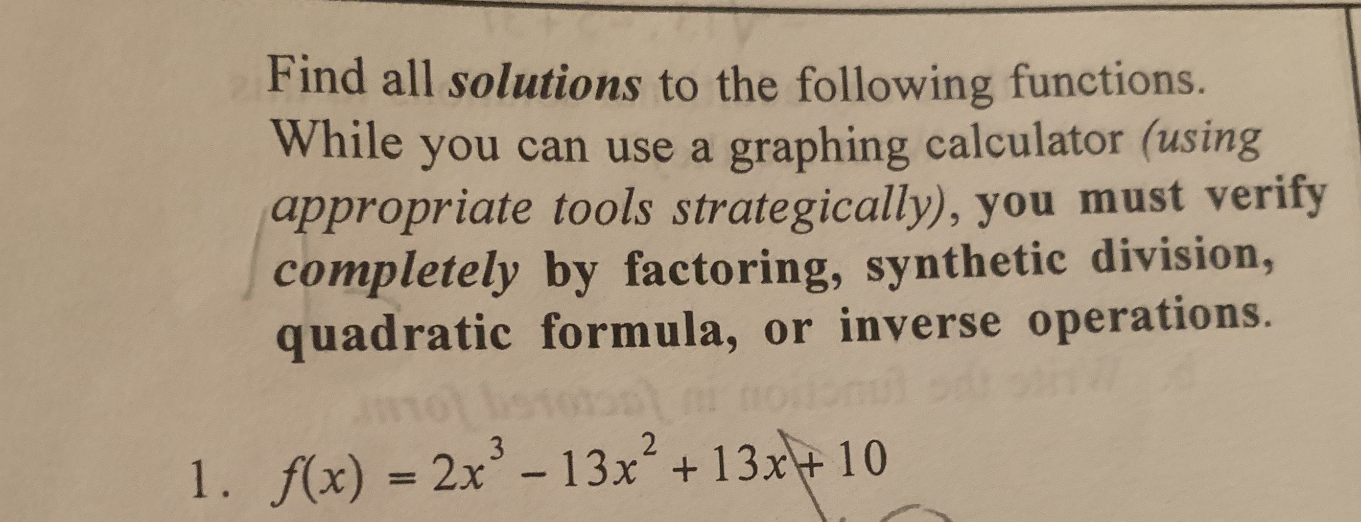 Find all solutions to the following functions. While you can use a graphing calculator (using appropriate tools strategically), you must verify completely by factoring, synthetic division, quadratic formula, or inverse operations. l . /(x) = 2x3-13x2 + 13x + 10
