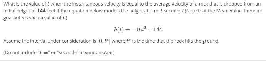 """What is the value of t when the instantaneous velocity is equal to the average velocity of a rock that is dropped from an initial height of 144 feet if the equation below models the height at time t seconds? (Note that the Mean Value Theorem guarantees such a value of t.) h(t) --16+144 Assume the interval under consideration is [0,t ] wheretis the time that the rock hits the ground. (Do not include """"t""""or """"seconds"""" in your answer.)"""