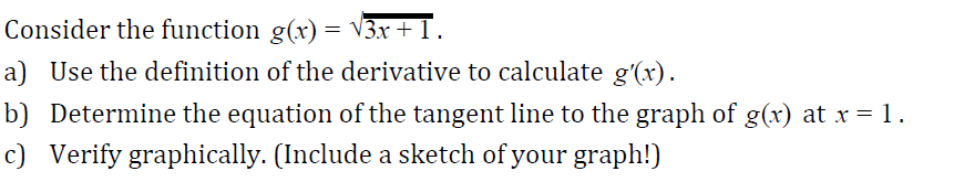 Consider the function g(x)- V3r a) Use the definition of the derivative to calculate g'(r) b) Determine the equation of the tangent line to the graph of g(x) at x-1 c) Verify graphically. (Include a sketch of your graph!)