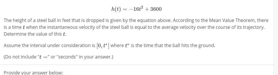 "h(t)-16+3600 The height of a steel ball in feet that is dropped is given by the equation above. According to the Mean Value Theorem, there is a time t when the instantaneous velocity of the steel ball is equal to the average velocity over the course of its trajectory Determine the value of this t. Assume the interval under consideration is [o,t] wheretis the time that the ball hits the ground. (Do not include ""t""or ""seconds"" in your answer.) Provide your answer below:"