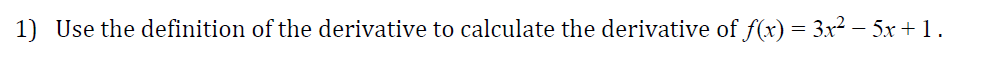 1) Use the definition of the derivative to calculate the derivative off(x) = 3x2-5x+ 1