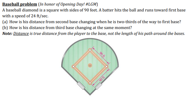 Baseball problem (in honor of Opening Day! #LGM) A baseball diamond is a square with sides of 90 feet. A batter hits the ball and runs toward first base with a speed of 24 ft/sec. (a) How is his distance from second base changing when he is two-thirds of the way to first base? (b) How is his distance from third base changing at the same moment? Note: Distance is true distance from the player to the base, not the length of his path around the bases.