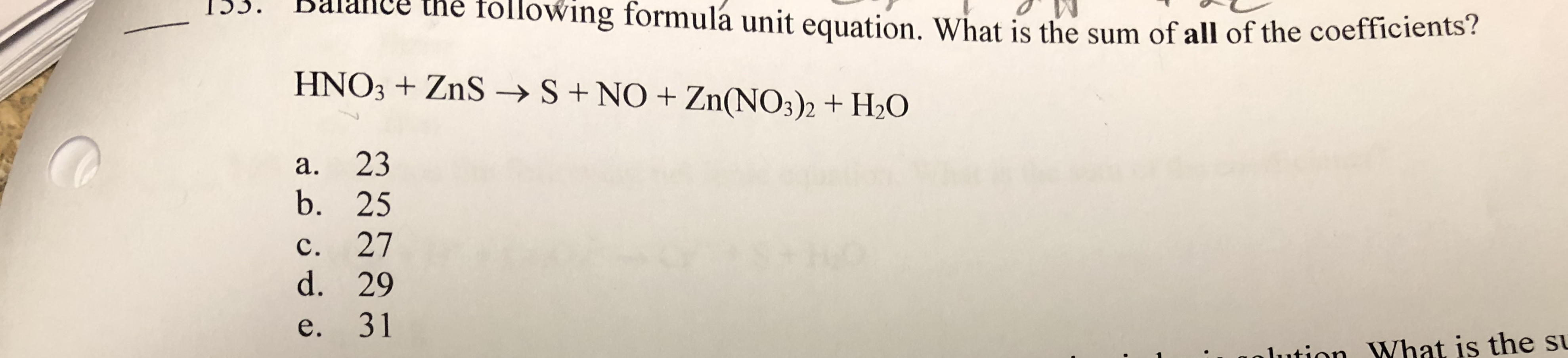 I.S. B he tollowing formulá unit equation. What is the sum of all of the coefficients? HNO3 ZnS- S+ NO Zn(NOs)2 + 20 a. 23 b. 25 c. 27 d. 29 e. 31 ution What is the s