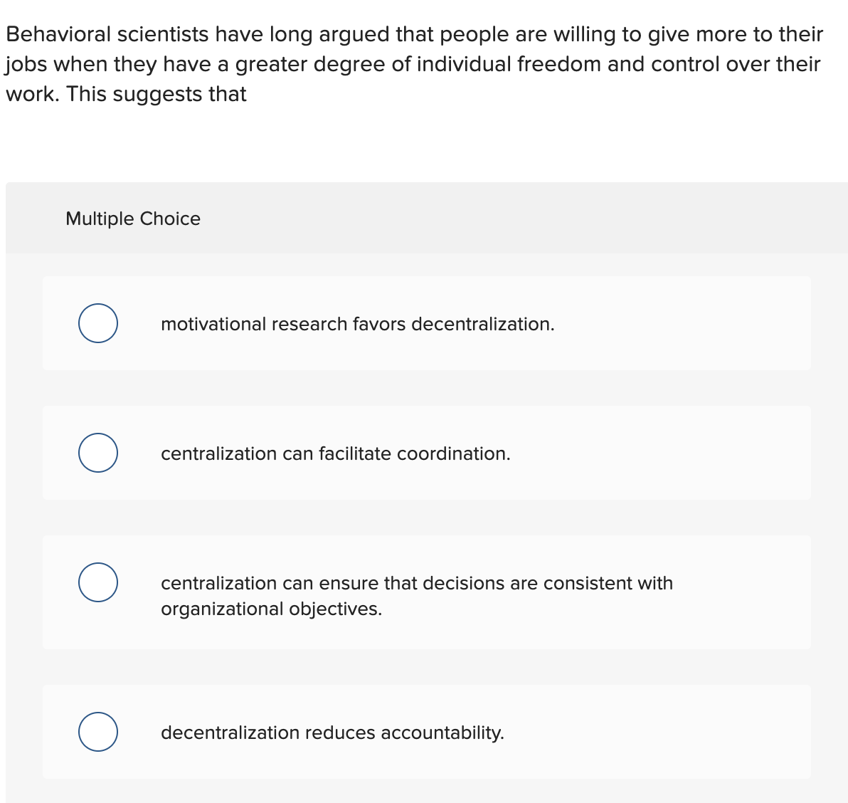 Behavioral scientists have long argued that people are willing to give more to their jobs when they have a greater degree of individual freedom and control over their work. This suggests that Multiple Choice motivational research favors decentralization. centralization can facilitate coordination. centralization can ensure that decisions are consistent with organizational objectives. decentralization reduces accountability.