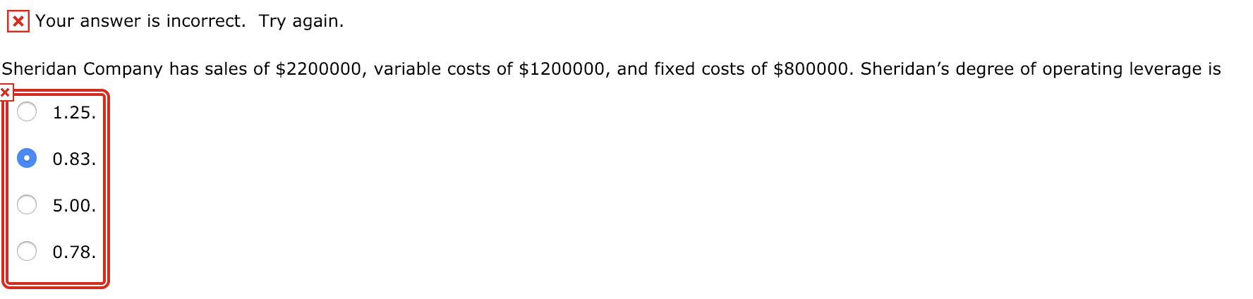 KI Your answer is incorrect. Try again. Sheridan Company has sales of $2200000, variable costs of $1200000, and fixed costs of $800000. Sheridan's degree of operating leverage is 1.25 0.83 5.00 0.78