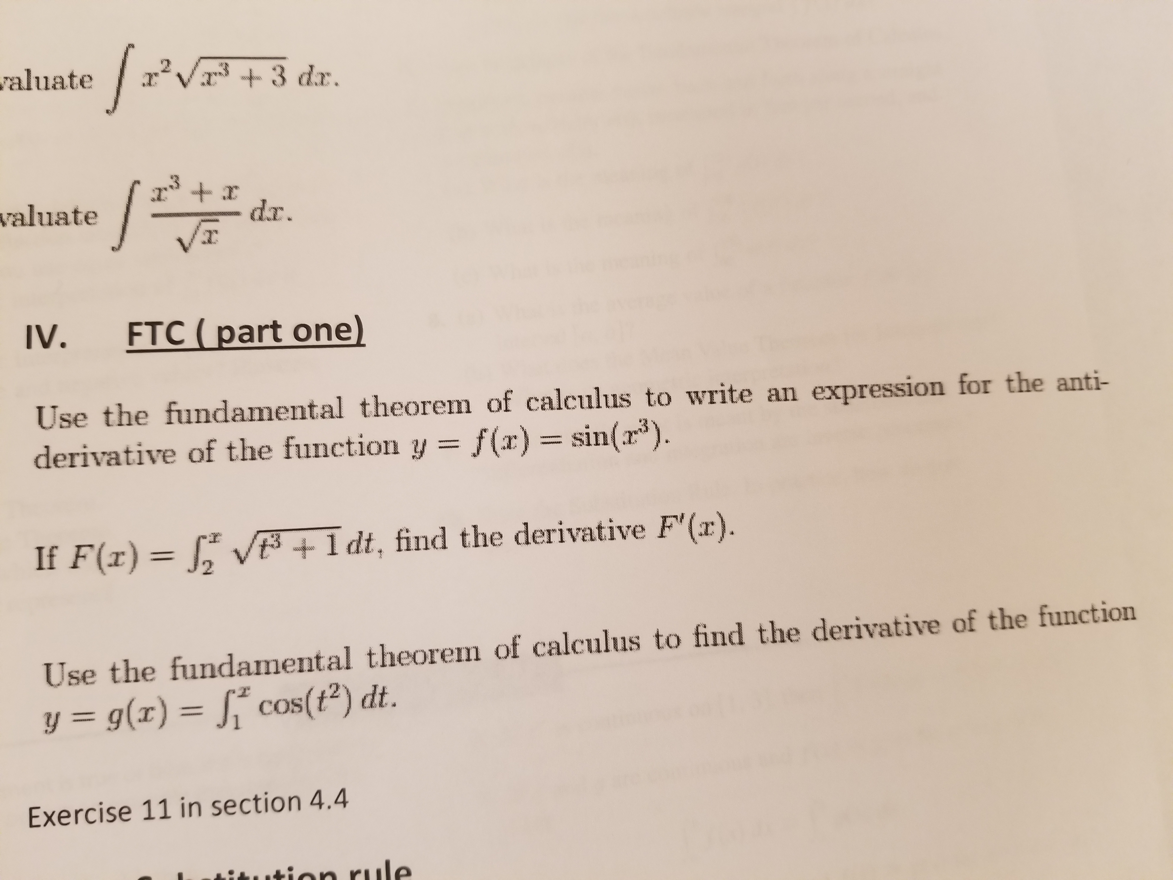 "abuate3 dar. valuate VT IV. FTC (part one) Use the fundamental theorem of calculus to write an expression for the anti- derivative of the function y = f(x) = sin(13). If F(x) 12 V t +ldt, find the derivative F'(x). Use the fundamental theorem of calculus to find the derivative of the function y = g(x)-j"" cos(t2) dt. Exercise 11 in section 4.4"