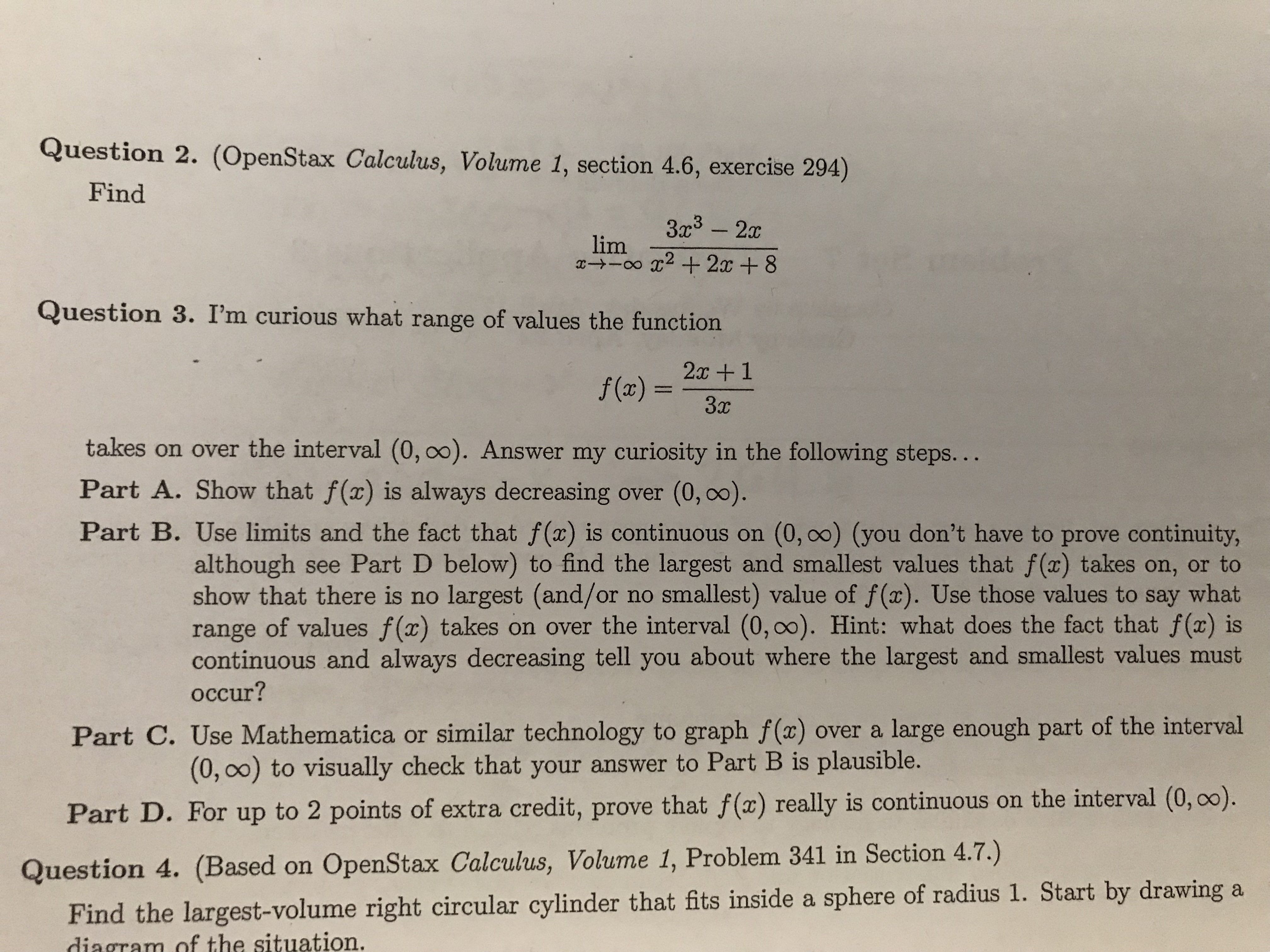 Question 2. (OpenStax Calculus, Volume 1, section 4.6, exercise 294) Find 3a3 -2 lim Question 3. I'm curious what range of values the function 2c+1 takes on over the interval (0, 00). Answer my curiosity in the following steps... Part A. Show that f (x) is always decreasing over (0, oo). Part B. Use limits and the fact that f(x) is continuous on (0, 00) (you don't have to prove continuity, although see Part D below) to find the largest and smallest values that f (x) takes on, or to show that there is no largest (and/or no smallest) value of f(x). Use those values to say what range of values f(x) takes on over the interval (0,00). Hint: what does the fact that f(x) is continuous and always decreasing tell you about where the largest and smallest values must occur? Part C. Use Mathematica or similar technology to graph f(x) over a large enough part of the interval (0, 0o) to visually check that your answer to Part B is plausible. Par t D. For up to 2 points of extra credit, prove that f(a) really is continuous on the interval (0, 00). Question 4. (Based on OpenStax Calculus, Volume 1, Problem 341 in Section 4.7.) Find the largest-volume right circular cylinder that fits inside a sphere of radius 1. Start by drawing a diagram of the situation