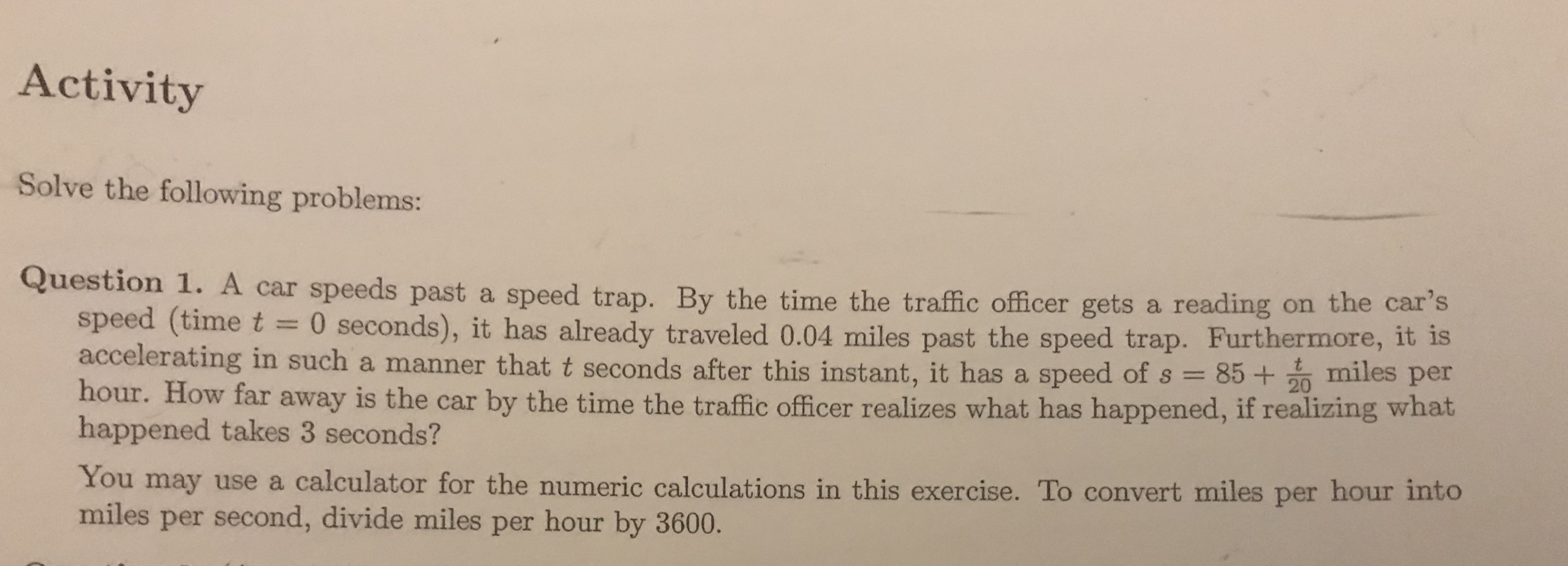 Activity Solve the following problems: Question 1. A car speeds past a speed trap. By the time the traffic officer gets a reading on the car's speed (time t 0 seconds), it has already traveled 0.04 miles past the speed trap. Furthermore, it is accelerating in such a manner that t seconds after this instant, it has a speed of s 852 miles per hour. How far away is the car by the time the traffic officer realizes what has happened, if realizing what happened takes 3 seconds? You may use a calculator for the numeric calculations in this exercise. To convert miles per hour into miles per second, divide miles per hour by 3600.