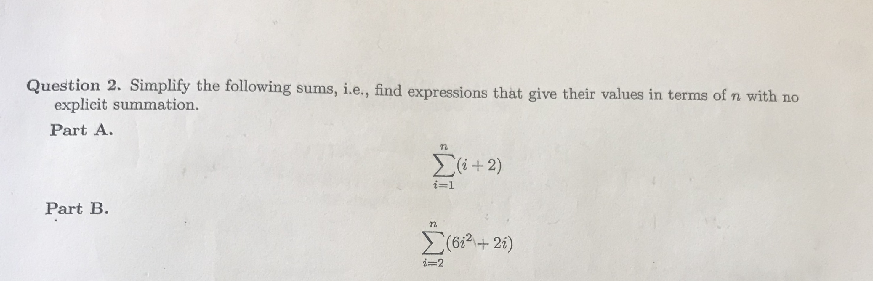 Question 2. Simplity the following sums, i.e, find expressions that give their values in terms of n with no , i.e., find expressions that give their values in terms of n with no explicit summation. Part A. ー1 Part B. 6i2+ 2 i-2