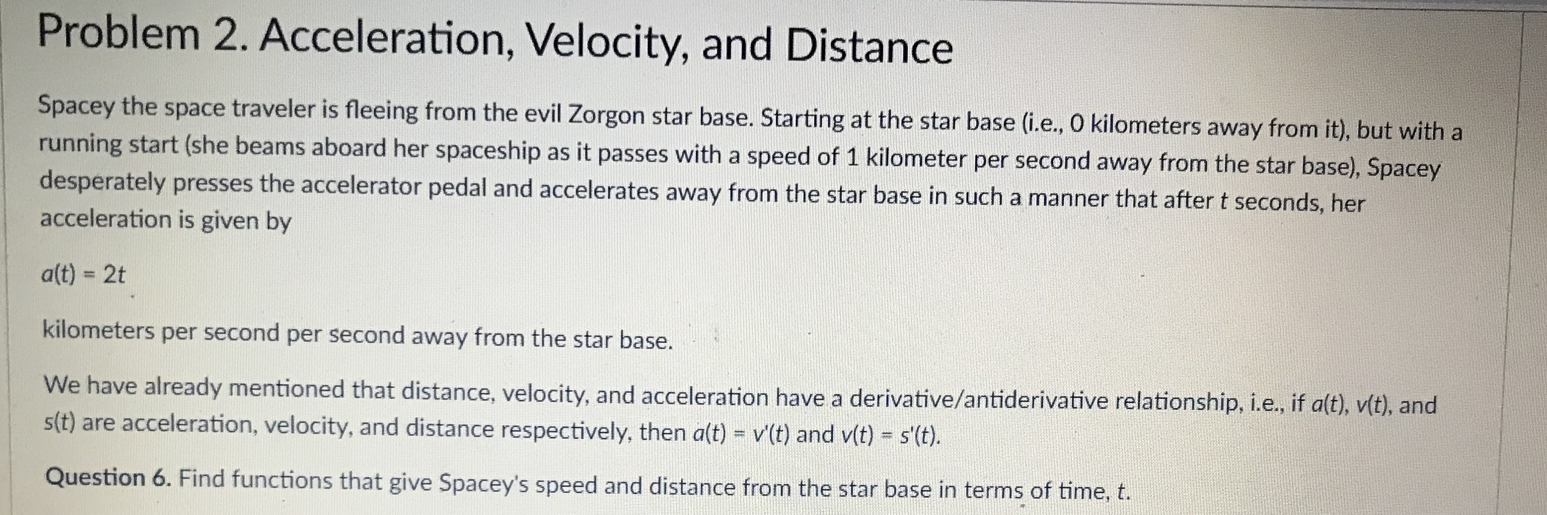 Problem 2. Acceleration, Velocity, and Distance Spacey the space traveler is fleeing from the evil Zorgon star base. Starting at the star base (i.e., O kilometers away from it), but with a running start (she beams aboard h desperately presses the accelerator pedal and accelerates away from the star base in such a manner that after t seconds, her acceleration is given by er spaceship as it passes with a speed of 1 kilometer per second away from the star base), Spacey alt) - 2t kilometers per second per second away from the star base. We have already mentioned that distance, velocity, and acceleration st) are acceleration, velocity, and distance respectively, then aft) - vt) and v(t)-st. Question 6. Find functions that give Spacey's speed and distance from the star base in terms of time, t. have a derivative/antiderivative relationship, i.e, if alt), vit), and
