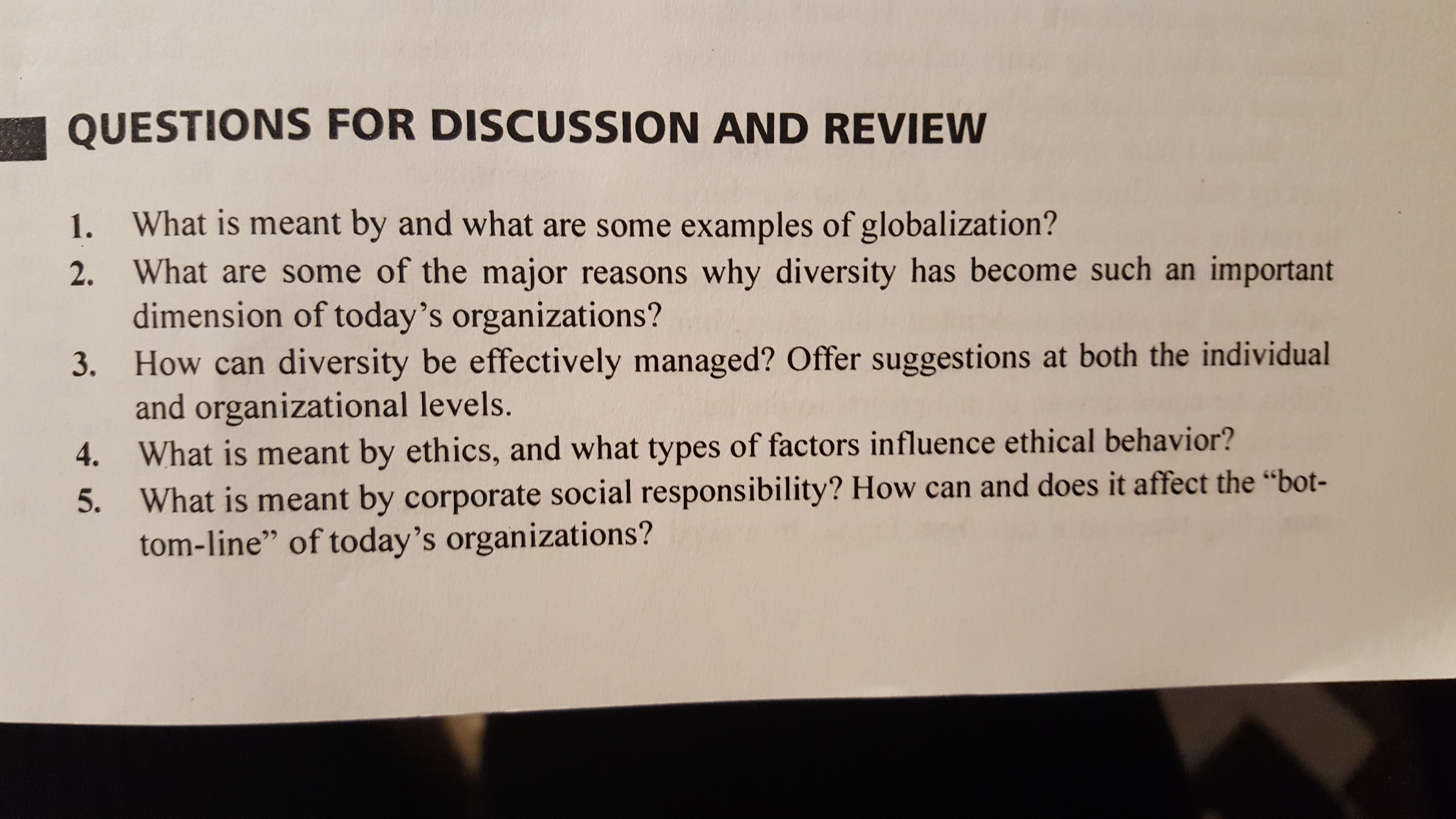 """QUESTIONS FOR DISCUSSION AND REVIEW 1. What is meant by and what are some examples of globalization? 2. What are some of the major reasons why diversity has become such an important dimension of today's organizations? How can diversity be effectively managed? Offer suggestions at both the individual and organizational levels. What is meant by ethics, and what types of factors influence ethical behavior? What is meant by corporate social responsibility? How can and does it affect the """"bot- tom-line"""" of today's organizations? 3. 4. 5."""