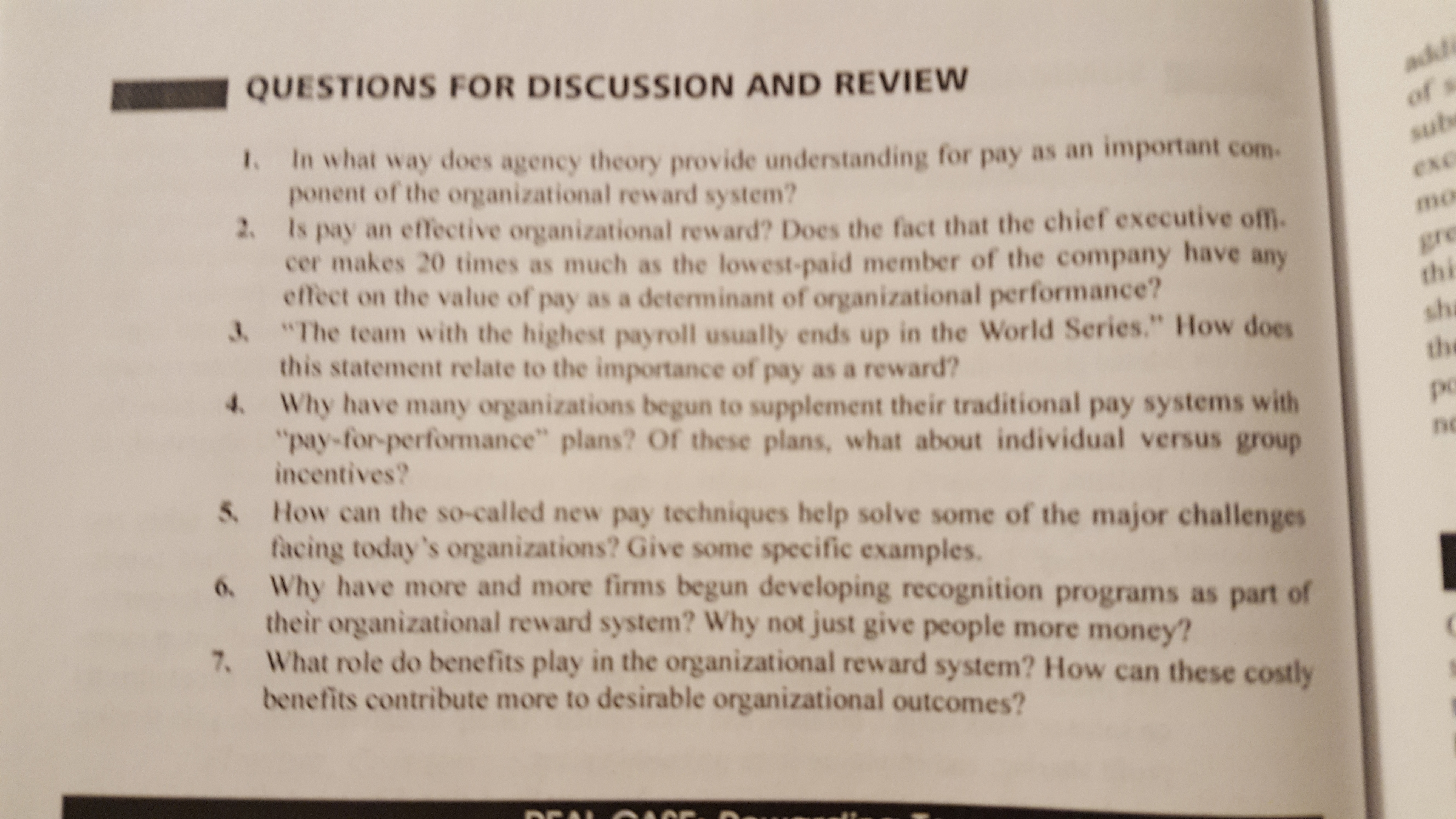 """QUESTIONS FOR DISCUSSION AND REVIEW t. In what way does agency theory provide understanding for pay as an important com ponent of the organizational reward system? mo 2 Is pay an effective organizational reward? Does the fact that the chief executive ofm. cer makes 20 times as much as the lowest-paid member of the company have any effect on the value of pay as a determinant of organizational performance? The team with the highest payroll usually ends up in the World Series."""" How does this statement relate to the importance of pay as a reward? thi sh the po nc 4 Why have many organizations begun to supplement their traditional pay systems with """"pay-for-performance"""" plans? Of these plans, what about individual versus group incentives? S. How can the so-called new pay techniques help solve some of the major challenges . Why have more and more firms begun developing recognition programs as part of 7. What role do benefits play in the organizational reward system? How can these costly facing today's organizations? Give some specific examples. their organizational reward system? Why not just give people more money? benefits contribute more to desirable organizational outcomes?"""
