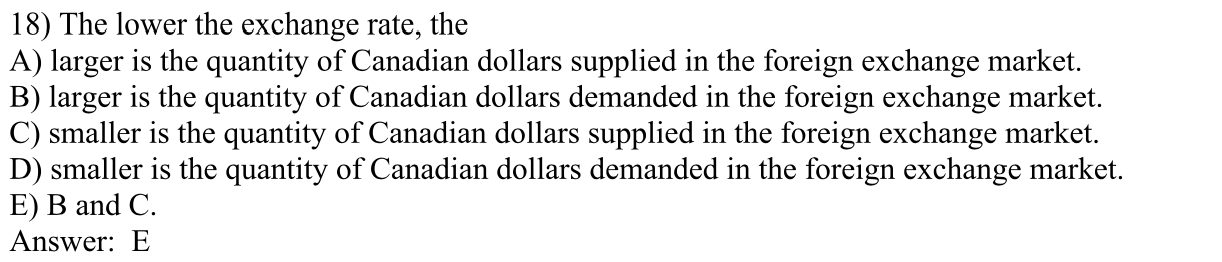 18) The lower the exchange rate, the A) larger is the quantity of Canadian dollars supplied in the foreign exchange market. B) larger is the quantity of Canadian dollars demanded in the foreign exchange market. C) smaller is the quantity of Canadian dollars supplied in the foreign exchange market. D) smaller is the quantity of Canadian dollars demanded in the foreign exchange market E) B and C Answer: E