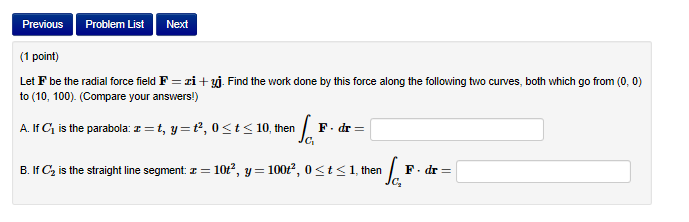 Previous Problem List Next (1 point) Let F be the radial force field F zi + to (10, 100). (Compare your answers!) Find the work done by this force along the following to curves both which go from (0,0 A. If C1 is the parabola: t, y , 0 t10, then F.dr- B. If C2 is the straight line segment: 10t2, y-100r2, 0st1, then F.dr C2