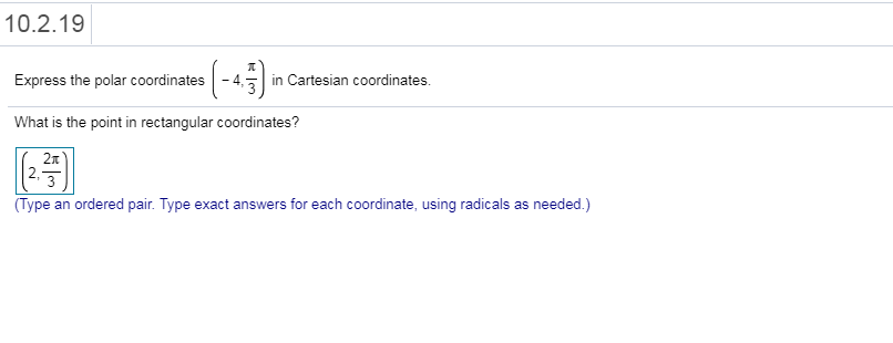 10.2.19 Express the polar coordinates「 in Cartesian coordinates What is the point in rectangular coordinates? 2,3 (Type an ordered pair. Type exact answers for each coordinate, using radicals as needed.)