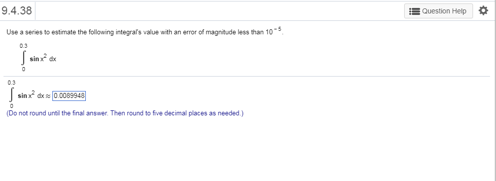 9.4.38 Question Help * Use a series to estimate the following integral's value with an error of magnitude less than 105 0.3 sinx dx 0.3 sinx dx0.0089948 Do not round until the final answer. Then round to five decimal places as needed.)