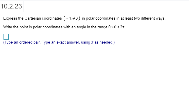 10.2.23 Express the Cartesian coordinates (-1V3) in polar coordinates in at least two different ways. Write the point in polar coordinates with an angle in the range 0s0<2 (Type an ordered pair. Type an exact answer, using π as needed )