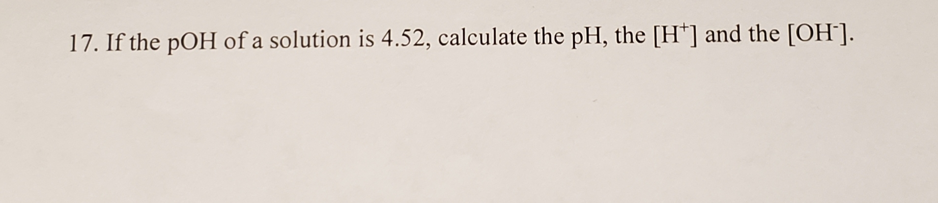 17. If the pOH of a solution is 4.52, calculate the pH, the [H'] and the [OH].