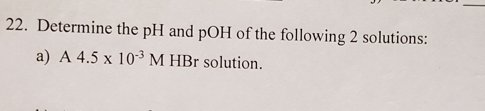 22. Determine the pH and pOH of the following 2 solutions: a) A 4.5 x 103 M HBr solution.