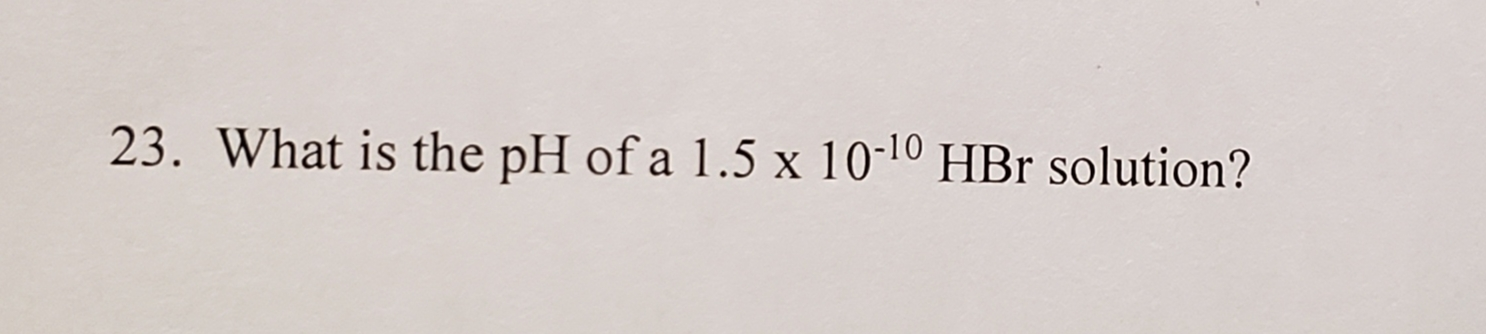 23. What is the pH of a 1.5 x 10-10 HBr solution?