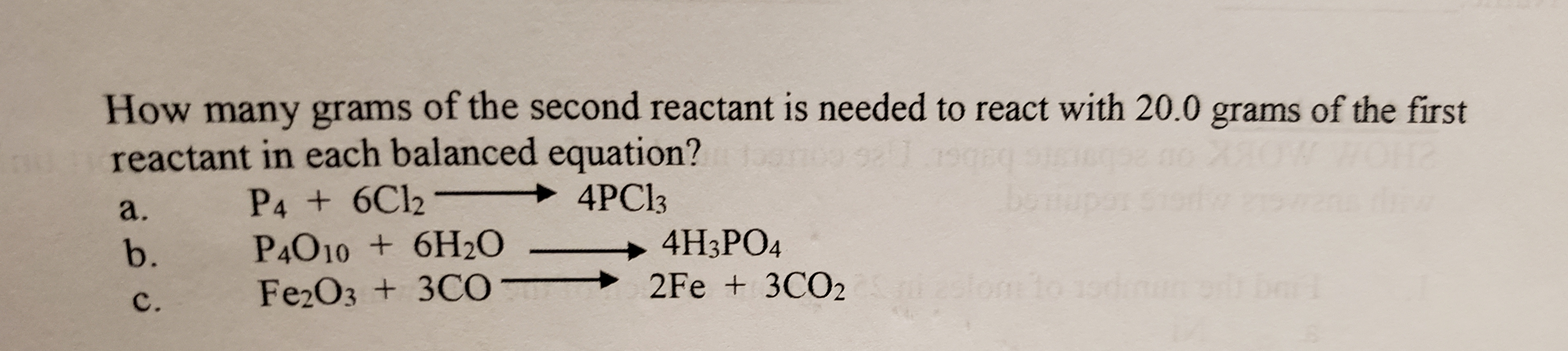 How many grams of the second reactant is needed to react with 20.0 grams of the first reactant in each balanced equation? a. P4+6C12 + 4PC13 Fe203 + 3CO 2Fe + 3C02 C.
