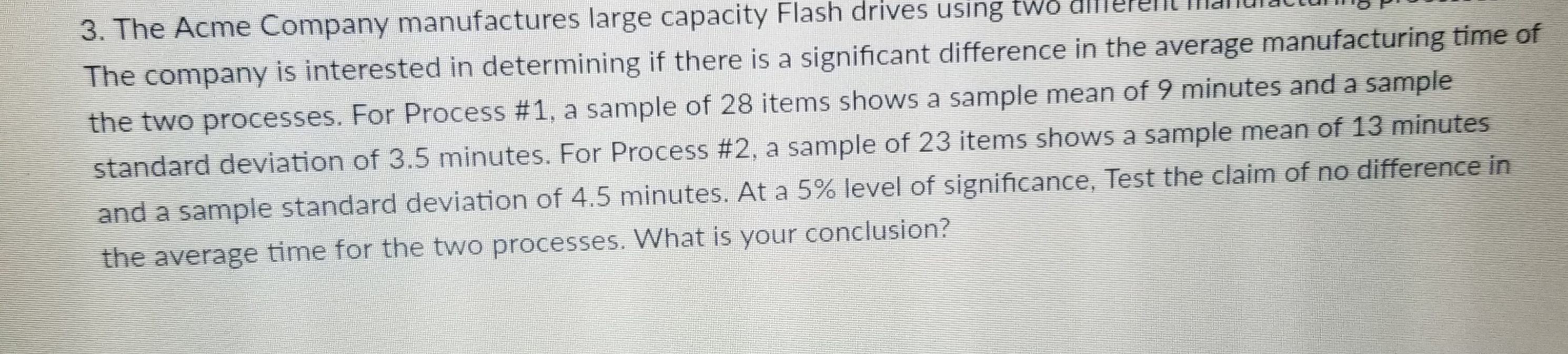 e Acme Company manufactures large capacity Flash drives using tws dlllere The company is interested in determining if there is a significant difference in the average manufacturing time of the two processes. For Process #1, a sample of 28 items shows a sample mean of 9 minutes and a sample standard deviation of 3.5 minutes. For Process #2, a sample of 23 items shows a sample mean of 13 minutes and a sample standard deviation of 4.5 minutes. At a 5% level of significance, Test the claim of no difference in the average time for the two processes. What is your conclusion?