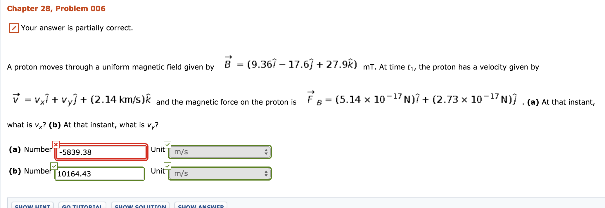 Chapter 28, Problem 006 Your answer is partially correct. A proton moves through a unform magneic tel iven by 8 - (9.367 -17.6+ 27.92) mT. At time t,th rocon has a veloct iven by mT. At time t1, the proton has a velocity given by FB= (5.14×10-17 N)1+(2.73x10-17N/ v-vx1+Vy] + (2.14 km/s)k and the magnetic force on the proton is what is vx? (b) At that instant, what is vy? (a) NumberTT-5839.38 (b) Numbef T10164.43 (a) At that instant, UnitT m/s UnitT m/s SHOW ANSNER SHOW SOUITTON SHOW HTNT