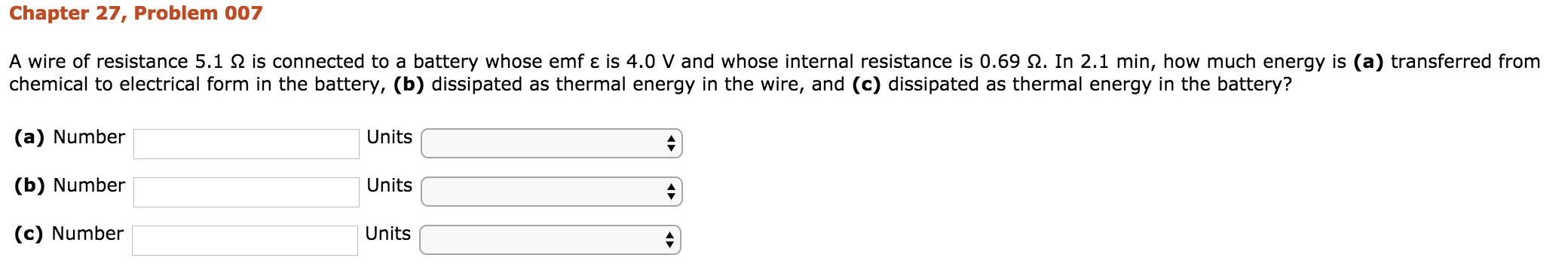Chapter 27, Problem 007 from A wire of resistance 5.1 Ω is connected to a battery whose emf ε is 4.0 V and whose internal resistance is 0.69 Ω. In 2.1 min, how much energy is (a) transferred from eergy In the narerg s() chemical to electrical form in the battery, (b) dissipated as thermal energy in the wire, and (c) dissipated as thermal energy in the battery? (a) Number (b) Number (c) Number Units Units Units