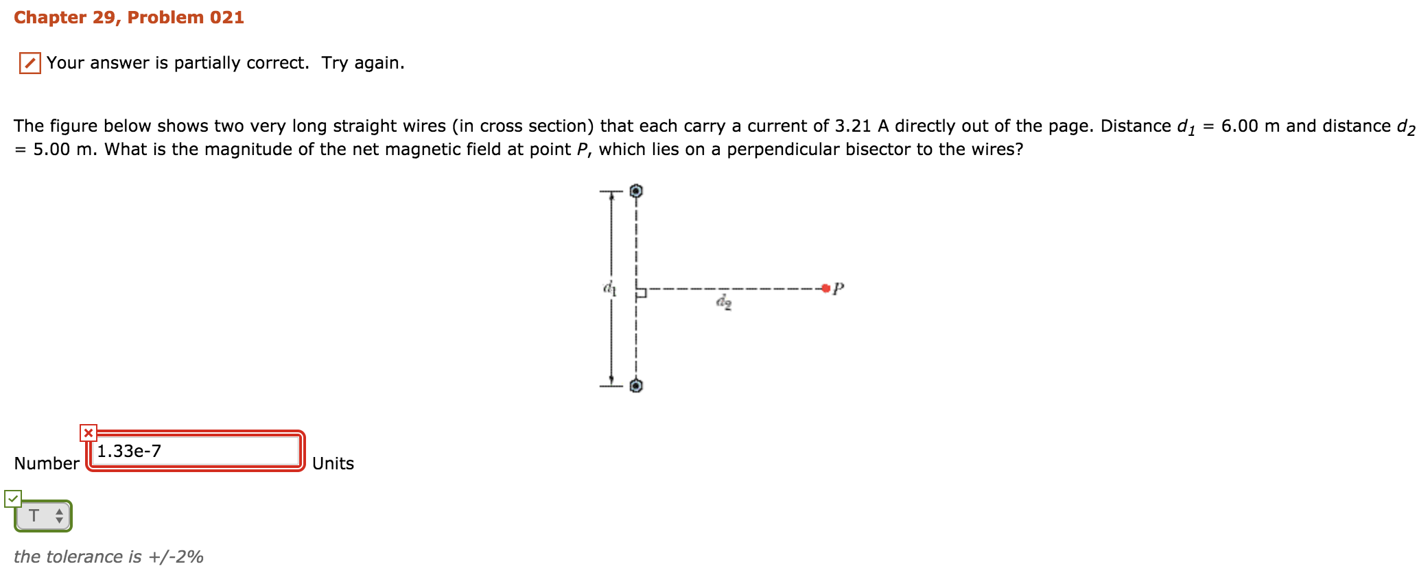 Chapter 29, Problem 021 Your answer is partially correct. Try again. The figure below shows two very long straight wires (in cross section) that each carry a current of 3.21 A directly out of the page. Distance d1 = 6.00 m and distance d2 5.00 m. what is the magnitude of the net magnetic field at point P, which lies on a perpendicular bisector to the wires? 由 Number 1.33e-7 Units the tolerance is +/-2%