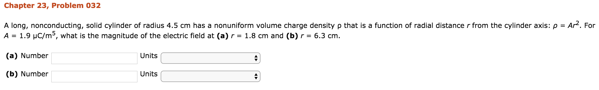 Chapter 23, Problem 032 that is a function of radial distance r from the cylinder axis: ρ = AP. For A long, nonconducting, solid cylinder of radius 4.5 cm has a nonuniform volume charge density A 1.9 uC/m5, what is the magnitude of the electric field at (a)r 1.8 cm and (b)r- 6.3 cm (a) Number (b) Number Units Units