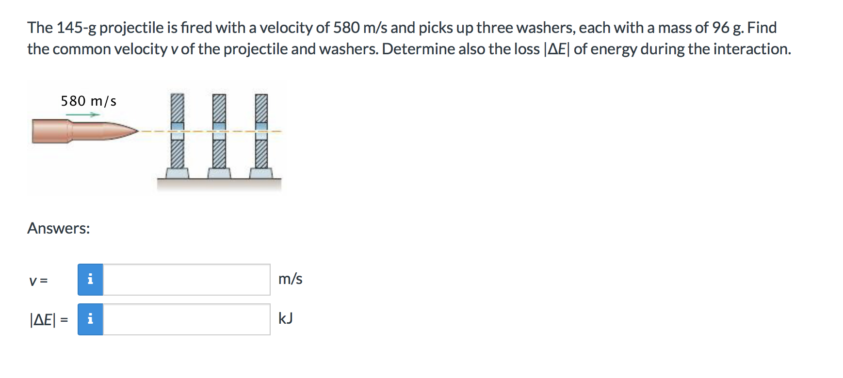 The 145-g projectile is fired with a velocity of 580 m/s and picks up three washers, each with a mass of 96 g. Find the common velocity v of the projectile and washers. Determine also the loss |AEl of energy during the interaction. 580 m/s Answers: m/s |AE kJ