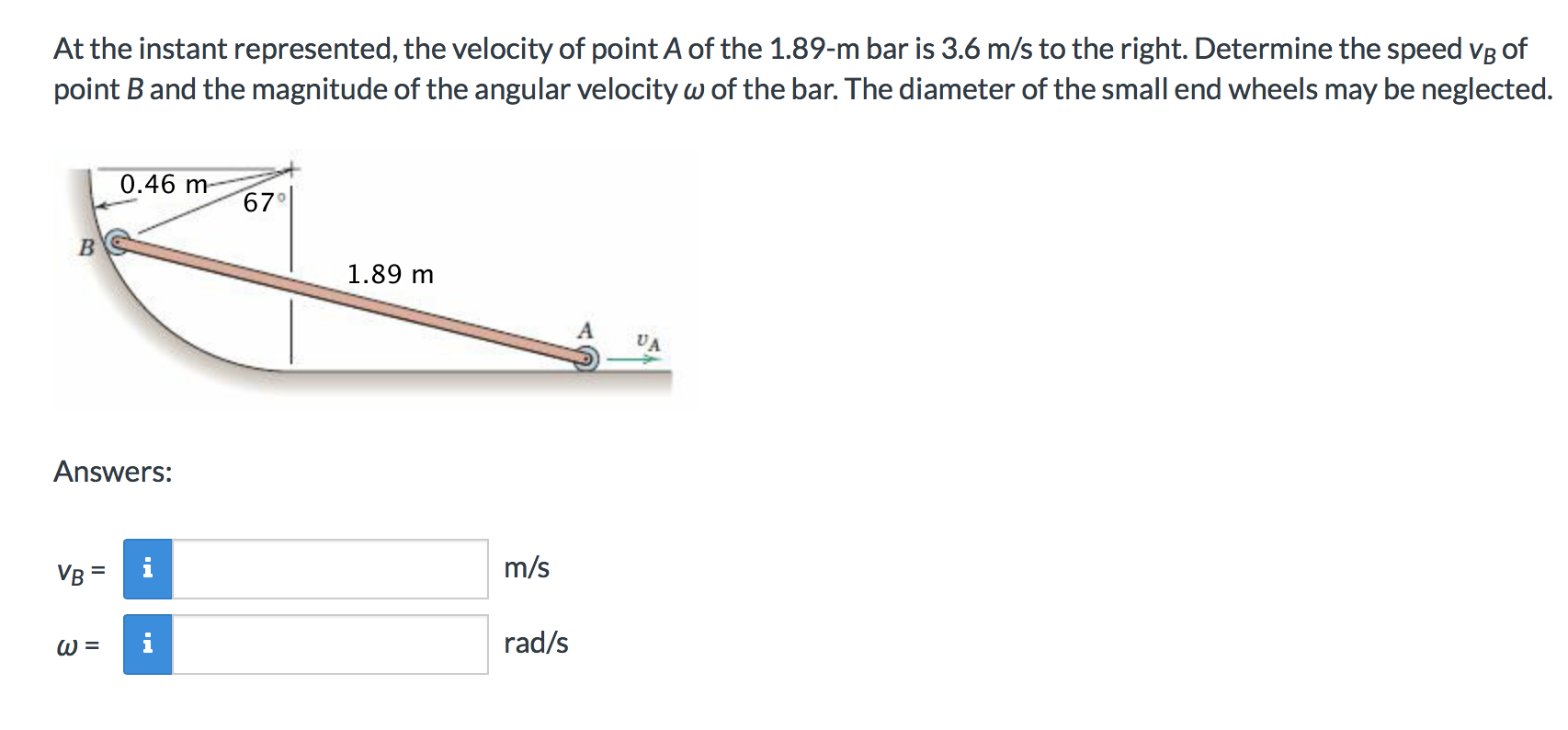 At the instant represented, the velocity of point A of the 1.89-m bar is 3.6 m/s to the right. Determine the speed VB of point B and the magnitude of the angular velocity w of the bar. The diameter of the small end wheels may be neglected. 0.46 m- 67 B 1.89 m Answers: m/s VB rad/s