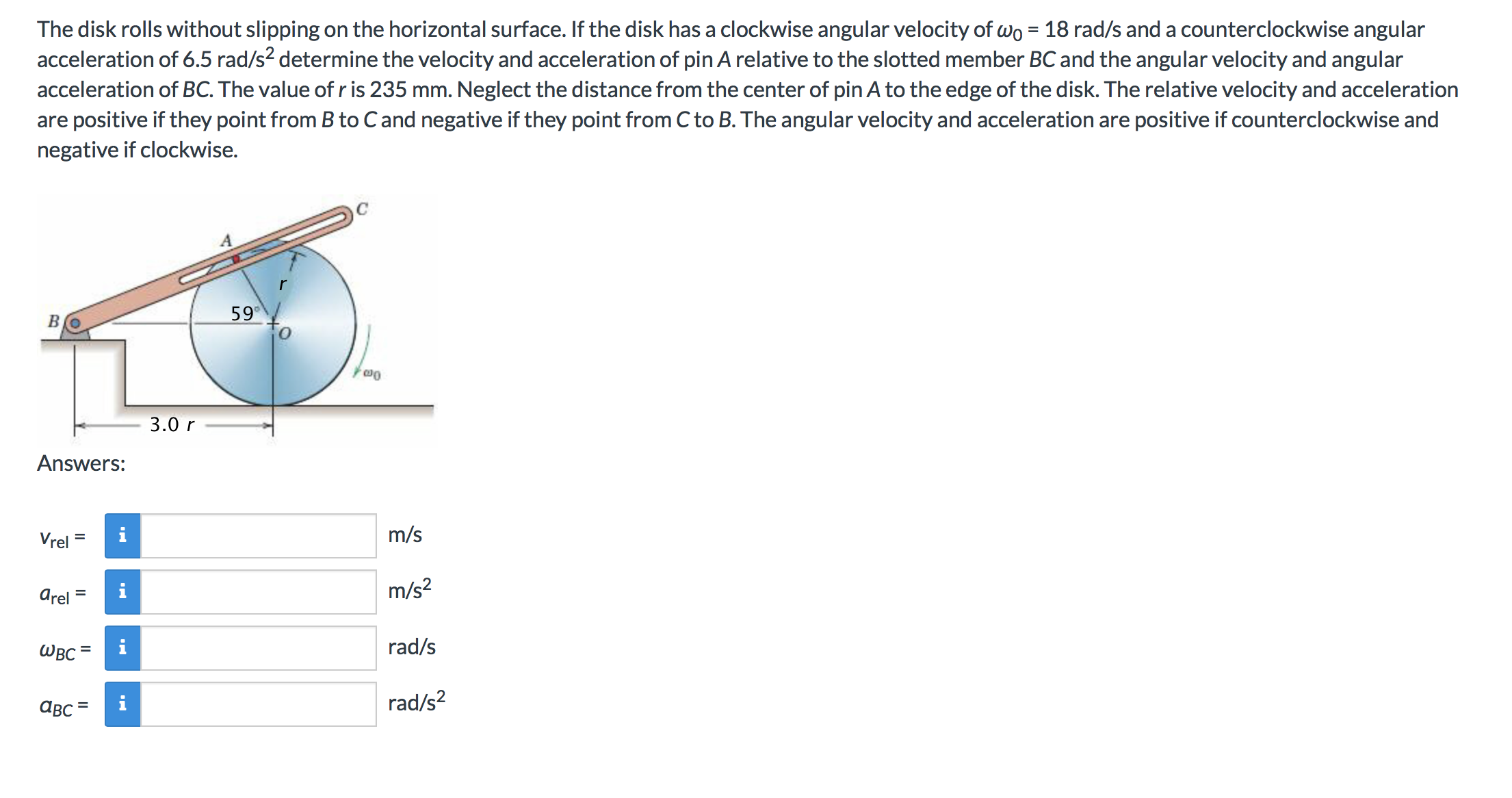 The disk rolls without slipping on the horizontal surface. If the disk has a clockwise angular velocity of wo 18 rad/s and a counterclockwise angular acceleration of 6.5 rad/s2 determine the velocity and acceleration of pin A relative to the slotted member BC and the angular velocity and angular acceleration of BC. The value of r is 235 mm. Neglect the distance from the center of pin A to the edge of the disk. The relative velocity and acceleration are positive if they point from B to Cand negative if they point from C to B. The angular velocity and acceleration are positive if counterclockwise and negative if clockwise. 59 Om 3.0 r Answers: m/s i Vrel m/s2 arel rad/s Швс rad/s2 авс Il