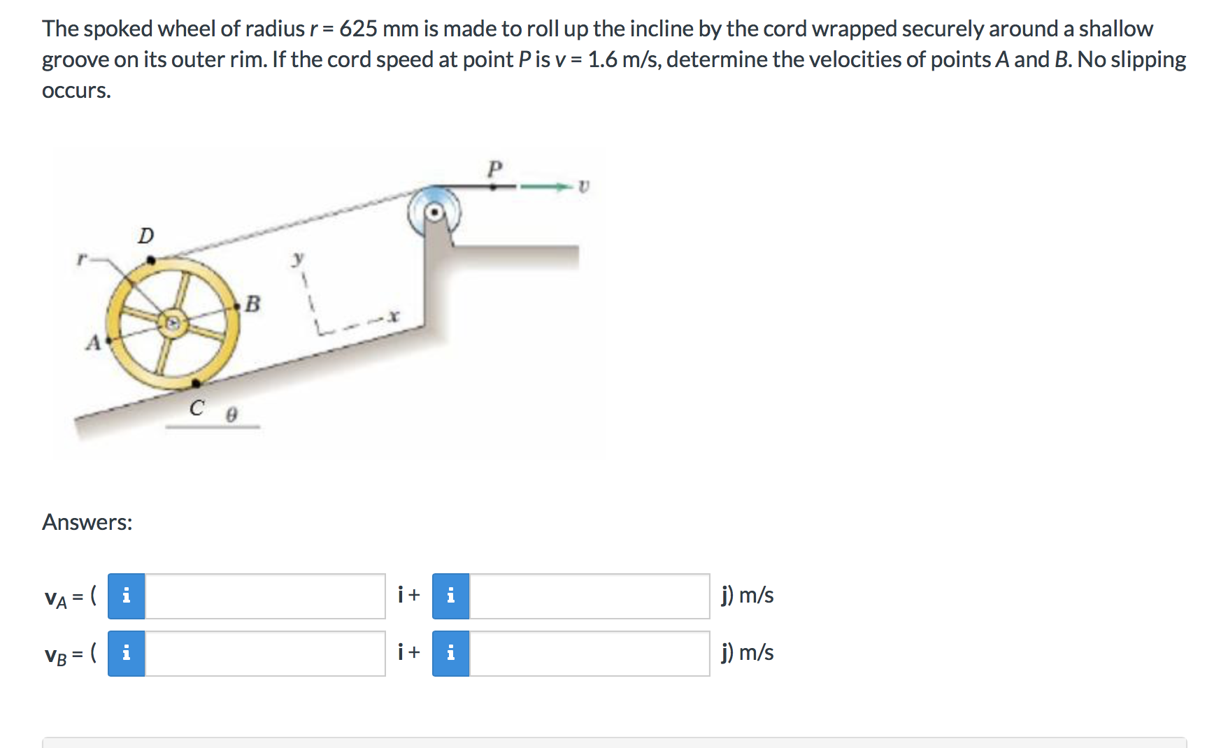 The spoked wheel of radius r 625 mm is made to roll up the incline by the cord wrapped securely around a shallow groove on its outer rim. If the cord speed at point P is v 1.6 m/s, determine the velocities of points A and B. No slipping OCcurs D C e Answers: ii j) m/s VA = (i ii j) m/s VB (i