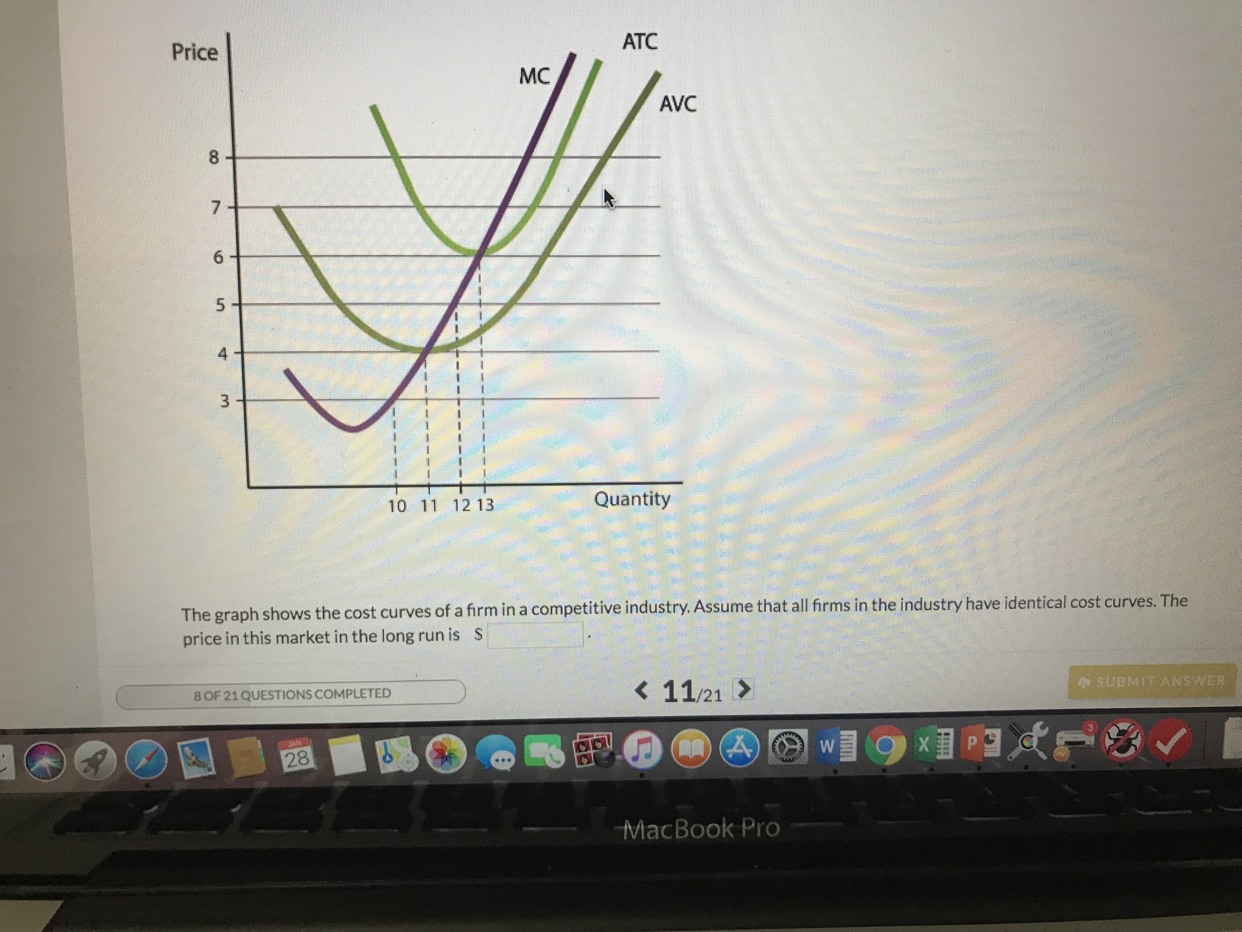 ATC Price MC AVC 8 4 10 11 12 13 Quantity The graph shows the cost curves of a firm in a competitive industry. Assume that all frms in the industry have identical cost curves. The price in this market in the long run is S K 11/21 > o SUBMIT ANSWER 8OF 21QUESTIONS COMPLETED MacBook Pro