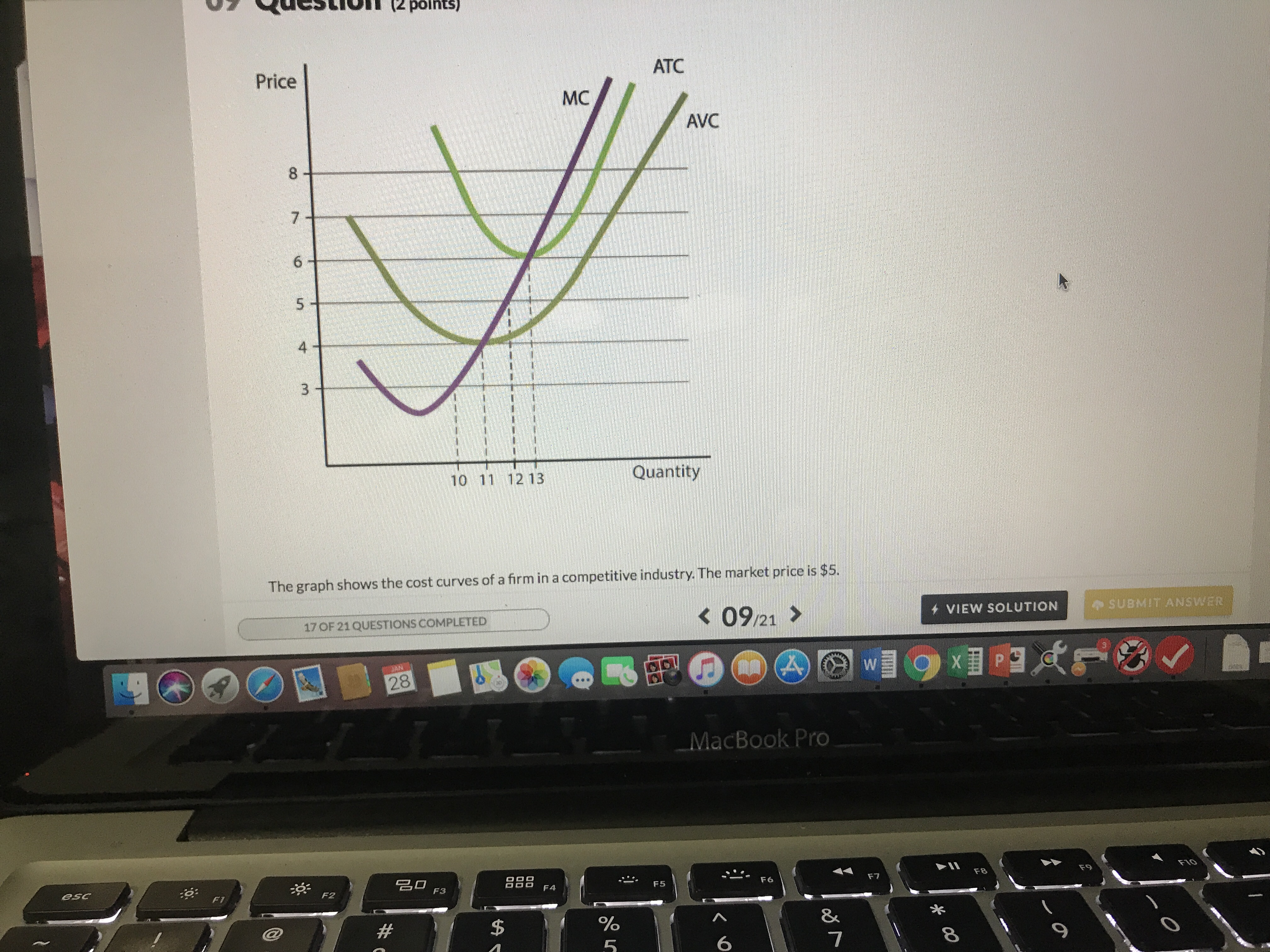 Price ATC MC AVC 8 4 10 11 12 13 Quantity The graph shows the cost curves of a firm in a competitive industry. The market price is $5. K09/21 VIEW SOLUTION SUBMIT ANSWER 17 OF 21QUESTIONS COMPLETED 28 MacBook Pro 名□ F3 esc :O F7 F8 F9 F2 8% 7 6
