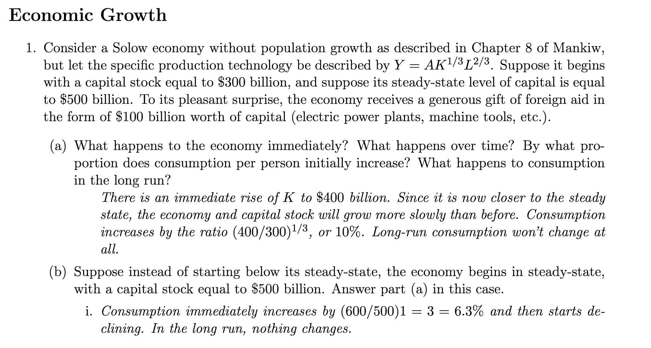 Economic Growth 1. Consider a Solow economy without population growth as described in Chapter 8 of Mankiw, but let the specific production technologv be described by YAK1/3[2/3. Suppose it begins with a capital stock equal to $300 billion, and suppose its steady-state level of capital is equal to $500 b the form of $100 billion worth of capital (electric power plants, machine tools, etc.) illion. To its pleasant surprise, the economy receives a generous gift of foreign aid in (a) What happens to the economy immediately? What happens over time? By what pro- ortion does consumption per person initially increase? What happens to consumption in the long run! There is an immediate rise of K to $400 billion. Since it is now closer to the steady state, the economy and capital stock will grow more slowly than before. Consumption increases by the ratio (400 /30011/3, or 10%. Long-run consumption won't change at all (b) Suppose instead of starting below its steady-state, the economy begins in steady-state, with a capital stock equal to $500 billion. Answer part (a) in this case . Consumption immediately increases by 1600/ 5001 = 3 = 6.3% and then starts de- clining. In the long run, nothing changes