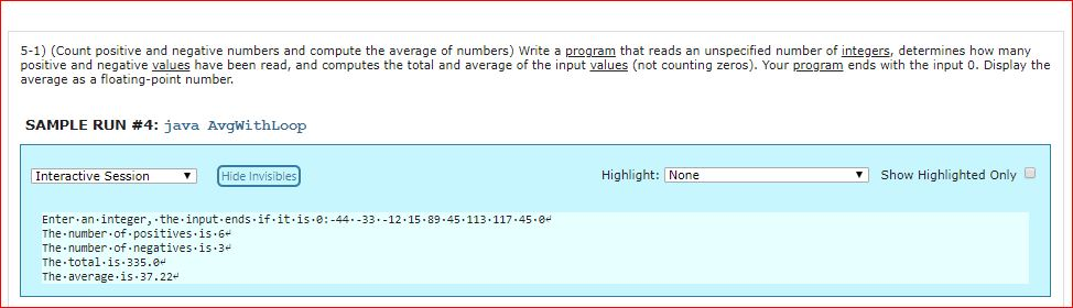 5-1) (Count positive and negative numbers and compute the average of numbers) Write a program that reads an unspecified number of integers, determines how many positive and negative values have been read, and computes the total and average of the input values (not counting zeros). Your program ends with the input 0. Display the average as a floating-point number SAMPLE RUN #4: java AvgwithLoop Interactive SessionHide Invisibles Highlight: None Show Highlighted Only D Enter.an.integer, the.input ends.if.it.is.e:-4433.-12.15.89.45 The-number-of. positives is . 6 The number.of.negatives.is.3 The total.is.335.0 The average.is 37.22 113.117.45.8