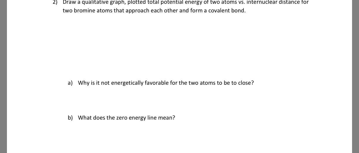 2) Draw a qualitative graph, plotted total potential energy ot two atoms vs. internuclear distance for two bromine atoms that approach each other and form a covalent bond. a) Why is it not energetically favorable for the two atoms to be to close? b) What does the zero energy line mean?
