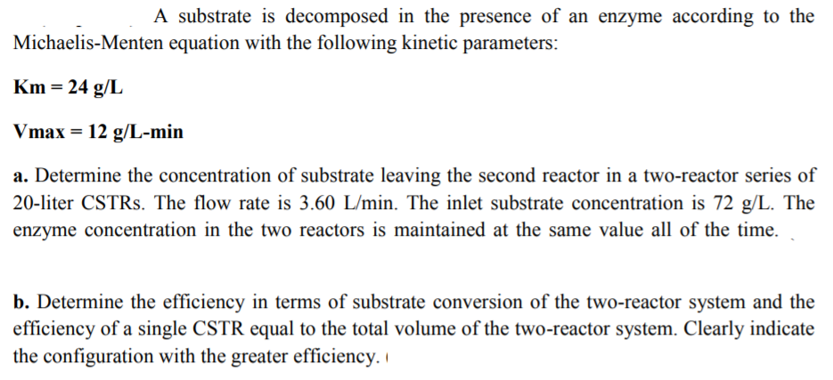 A substrate is decomposed in the presence of an enzyme according to the Michaelis-Menten equation with the following kinetic parameters Km-24 g/L Vmax 12 g/L-min a. Determine the concentration of substrate leaving the second reactor in a two-reactor series of 20-liter CSTRs. The flow rate is 3.60 L/min. The inlet substrate concentration is 72 g The enzyme concentration in the two reactors is maintained at the same value all of the time. b. Determine the efficiency in terms of substrate conversion of the two-reactor system and the efficiency of a single CSTR equal to the total volume of the two-reactor system. Clearly indicate the configuration with the greater efficiency.i