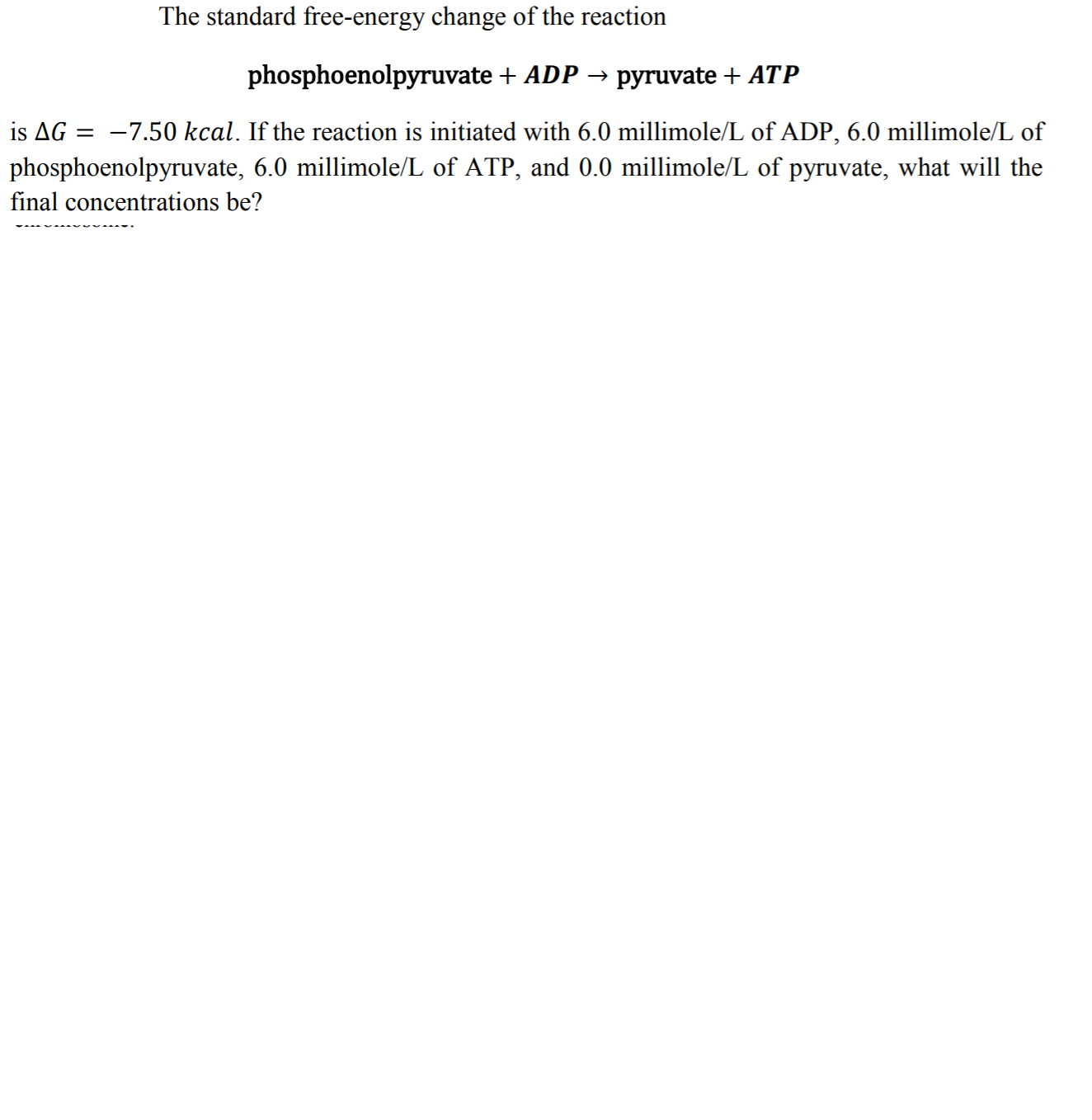 The standard free-energy change of the reaction phosphoenolpyruvate ADP- pyruvate + ATP is ΔG =-7.50 kcal. If the reaction is initiated with 6.0 millimole/L of ADP, 6.0 millimole/L of phosphoenolpyruvate, 6.0 millimole/L of ATP, and 0.0 millimole/L of pyruvate, what will the final concentrations be?
