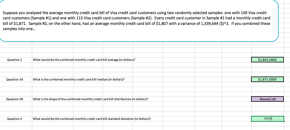 """Suppose you analyzed the average monthly credit card bill of Visa credit card customers using two randomly selected samples: one with 149 Visa credit card customers Sample #1) and one with 113 Visa credit card customers Sample #2 Every creditcard customer ampe 1 had a monthly edit ad bill of $1,871. Sample #2, on the other hand, had an average monthly credit card bill of $1,807 with a variance of 1,339,644 (S)""""2、 if you combined these samples into one... Question 2 What would be the combined monthly credit card bill average (in dollars)? $1,843.3969 Question ЗА what is thecombined monthly credit card bill median (in dollars)? $1,871.0000 Question 3BWhat is the shape of the combined monthly credit card bill distribution (in dollars)? Skewed Left Question 4 What would be thecombined monthly credit card bill standard deviation (in dollars)?"""