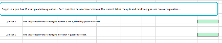 Suppose a quiz has 11 multiple choice questions. Each question has 4 answer choices. If a student takes the quiz and randomly guesses on every question Question 1 Find the probability thestudent gets between 3 and 8, exclusive, questions correct. Question 2 Find the probability the student gets more than 7 questions correct