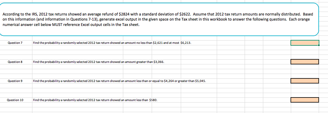 According to the IRS, 2012 tax returns showed an average refund of $2824 with a standard deviation of $2622. Assume that 2012 tax return amounts are normally distributed. Based on this information (and information in Questions 7-13), generate excel output in the given space on the Tax sheet in this workbook to answer the following questions. Each orange numerical answer cell below MUST reference Excel output cells in the Tax sheet. Question 7 Find the probability a randomly selected 2012 tax return showed an amount no less than $2,621 and at most $6,213 Question 8 Find the probability a randomly selected 2012 tax return showed an amount greater than $3,066 Question 9 ind the probability a randomly selected 2012 tax return showed an amount less than or equal to $4,264 or greater than $5,045. Question 10 Find the probability a randomly selected 2012 tax return showed an amount less than $580.
