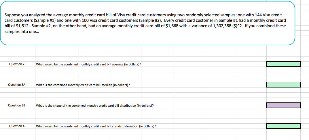 Suppose you analyzed the average monthly credit card bill of Visa credit card customers using two randomly selected samples: one with 144 Visa credit card customers (Sample #1) and one with 100 Visa credit card customers (Sample #2). Every credit card customer in Sample #1 had a monthly credit card bill of $1,812. Sample #2, on the other hand, had an average monthly credit card bill of $1,868 with a variance of 1,302,388 (SM2. If you combined these samples into one... Question 2 What would be the combined monthly credit card bill average (in dollars)? Question 3A What is the combined monthly credit card bill median (in dollars)? Question 3BWha is the shape of the combined monthly credit card bill distribution (in dollars)? Question 4 What would be the combined monthly credit card bill standard deviation (in dollars)?