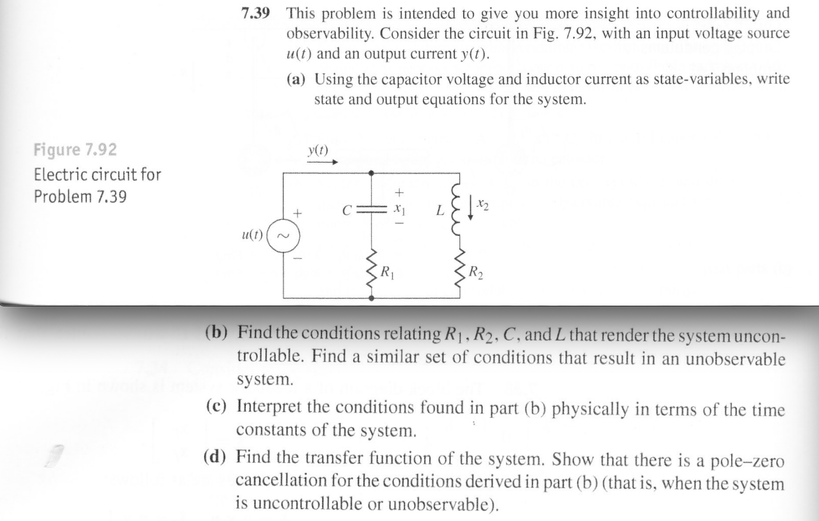 7.39 This problem is intended to give you more insight into controllability and observability. Consider the circuit in Fig. 7.92, with an input voltage u(t) and an output current y(t). Source (a) Using the capacitor voltage and inductor current as state-variables, write state and output equations for the system Figure 7.92 y(t) Electric circuit for Problem 7.39 + u(t) R2 (b) Find the conditions relating R1, R2, C, and L that render the system uncon- trollable. Find a similar set of conditions that result in an unobservable system (c) Interpret the conditions found in part (b) physically in terms of the time constants of the system (d) Find the transfer function of the system. Show that there is a pole-zero cancellation for the conditions derived in part (b) (that is, when the system is uncontrollable or unobservable)