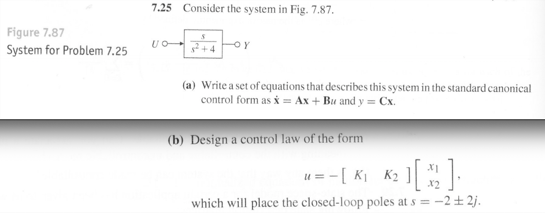 Consider the system in Fig. 7.87. 7.25 Figure 7.87 System for Problem 7.25 -o Y s2+4 (a) Write a set of equations that describes this system in the standard canonical control form as x = AxBu and y Cx (b) Design a control law of the form u Ki K2 2j which will place the closed-loop poles at s= -2