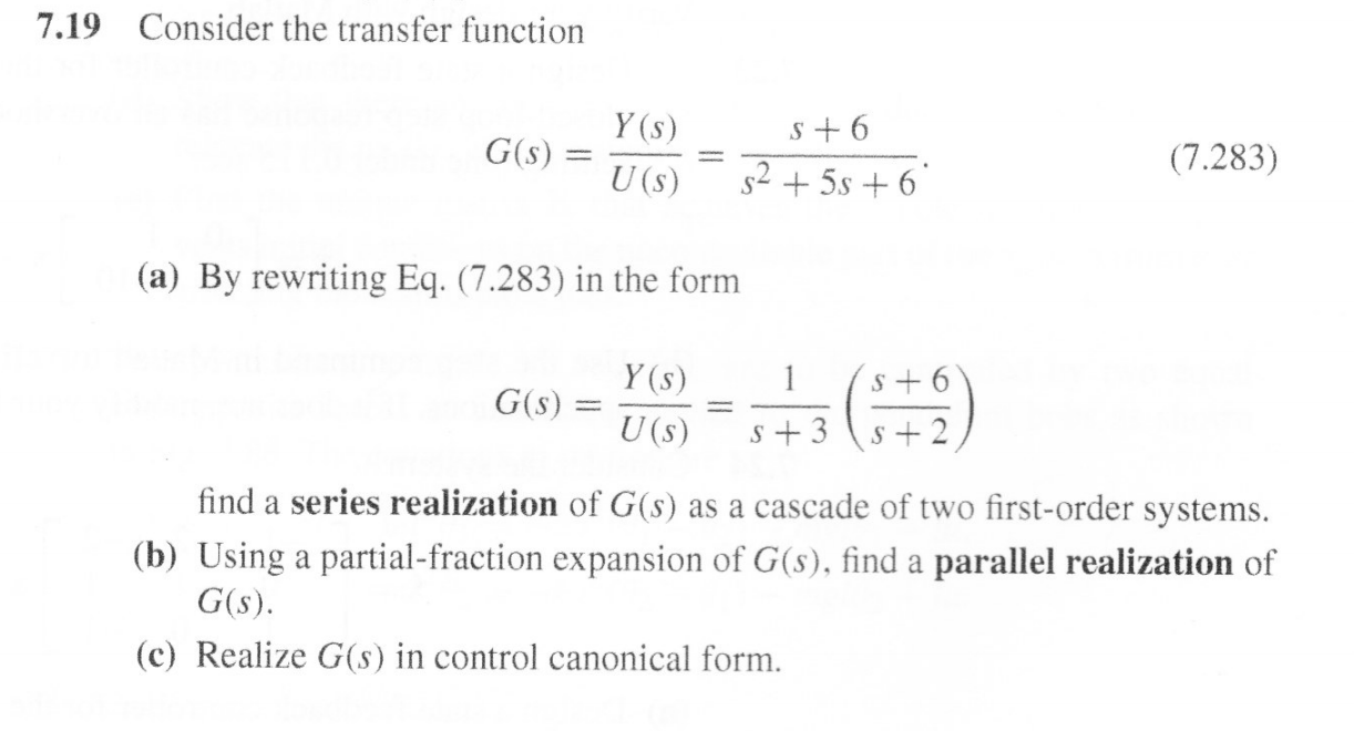 Consider the transfer function 7.19 Y (s) s 6 (7.283) G(s) s25s6 U (s) (a) By rewriting Eq. (7.283) in the form 1 Y (s) S+6 G(s) U (s) s 3 S+2 find a series realization of G(s) as a cascade of two first-order systems (b) Using a partial-fraction expansion of G(s), find a parallel realization of G(s) (c) Realize G(s) in control canonical form
